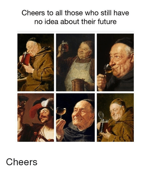 Future, Classical Art, and Cheers: Cheers to all those who still havee  no idea about their future Cheers
