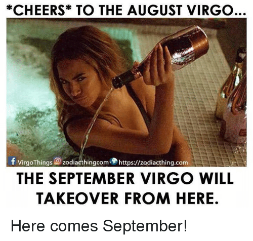 Virgo, Cheers, and Com: CHEERS TO THE AUGUST VIRGO  f virgo Things Q zodiacthingcom https://zodiacthing.com  THE SEPTEMBER VIRGO WILL  TAKEOVER FROM HERE. Here comes September!