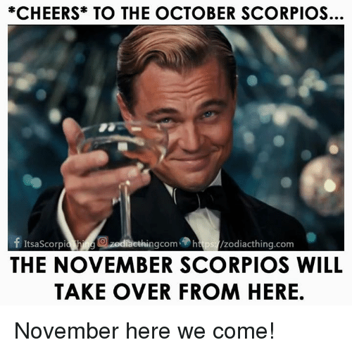 Cheers, Com, and Will: *CHEERS TO THE OCTOBER SCORPIOS.  f ItsaScorpia ethingcom htps /zodiacthing.com  THE NOVEMBER SCORPIOS WILL  TAKE OVER FROM HERE November here we come!