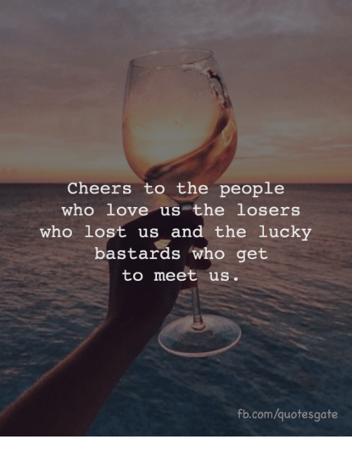 Love, Lost, and fb.com: Cheers to the people  who love us the losers  who lost us and the lucky  bastards who get  to meet us  fb.com/quotesgate
