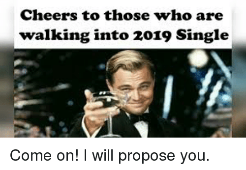 Cheers To Those Who Are Walking Into 2019 Single Funny Meme On Me Me