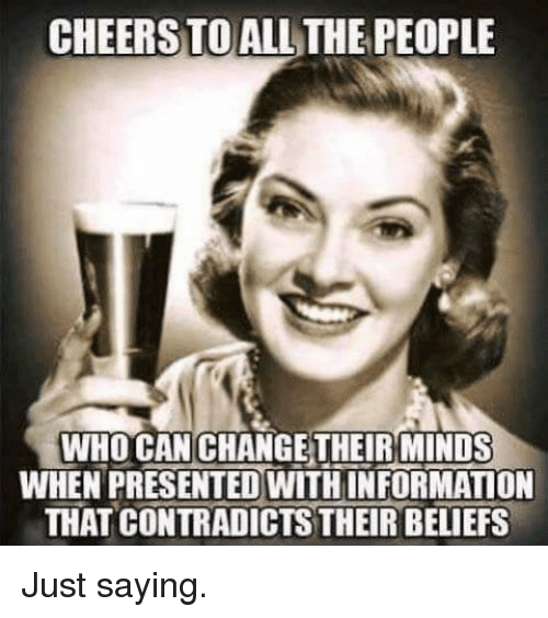 All The, Who, and Can: CHEERSTO ALL THE PEOPLE  WHO CAN CHANGETHEIRMINDS  WHEN PRESENTED WITHINFORMATION  THAT CONTRADİCTSTHEIR BELIEFS Just saying.