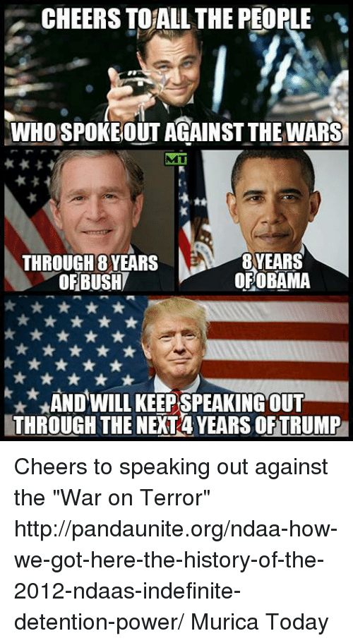 """Memes, 🤖, and Cheers: CHEERSTOALL THE PEOPLE  WHOSPOKEOUT AGAINST THE WARS  THROUGH 8 YEARS  OBAMA  OF OF BUSH  x*, AND WILL KEEPSPEAKING OUT  THROUGH THE NEXT4 YEARS OFTRUMP Cheers to speaking out against the """"War on Terror"""" http://pandaunite.org/ndaa-how-we-got-here-the-history-of-the-2012-ndaas-indefinite-detention-power/  Murica Today"""