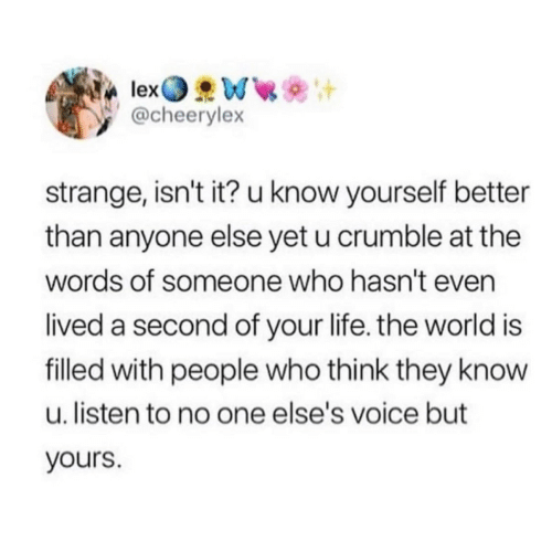 Know Yourself, Life, and Voice: @cheerylex  strange, isn't it? u know yourself better  than anyone else yet u crumble at the  words of someone who hasn't even  lived a second of your life. the world is  filled with people who think they know  u. listen to no one else's voice but  yours.