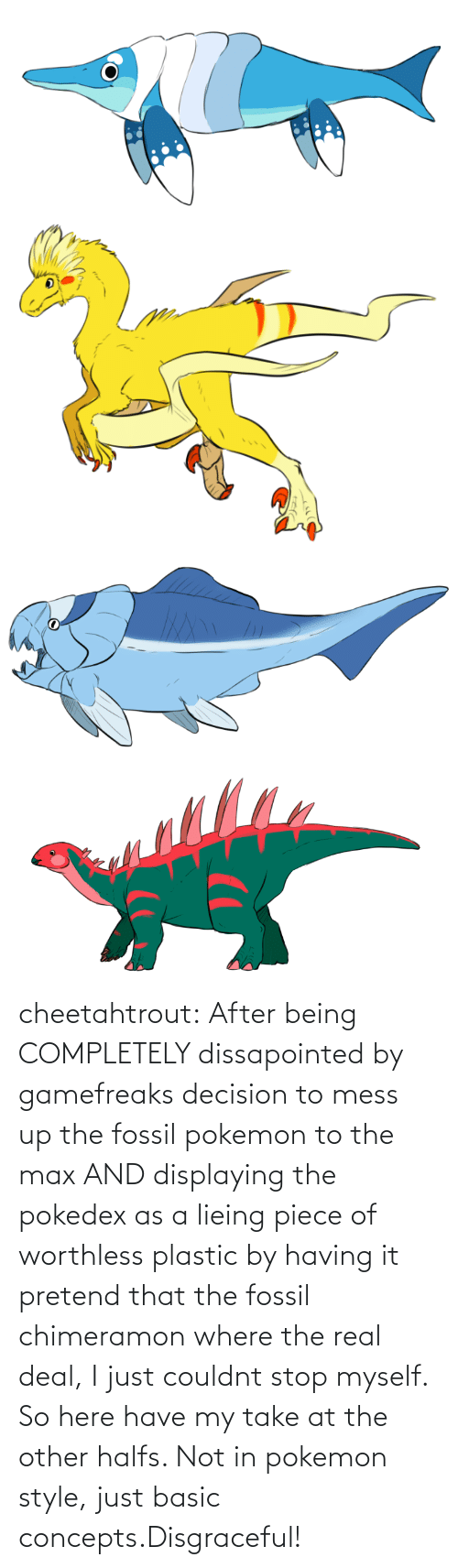 Pokemon, Tumblr, and Blog: cheetahtrout:  After being COMPLETELY dissapointed by gamefreaks decision to mess up the fossil pokemon to the max AND displaying the pokedex as a lieing piece of worthless plastic by having it pretend that the fossil chimeramon where the real deal, I just couldnt stop myself. So here have my take at the other halfs. Not in pokemon style, just basic concepts.Disgraceful!