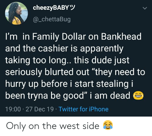 """Apparently, Dude, and Family: cheezyBABYY  @_chettaBug  I'm in Family Dollar on Bankhead  and the cashier is apparently  taking too long.. this dude just  seriously blurted out """"they need to  hurry up before i start stealing i  been tryna be good"""" i am dead O  19:00 · 27 Dec 19 · Twitter for iPhone Only on the west side 😂"""