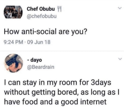 Bored, Food, and Internet: Chef Obubu Y  @chefobubu  How anti-social are you?  9:24 PM 09 Jun 18  - dayo  @Beardrain  I can stay in my room for 3days  without getting bored, as long as l  have food and a good internet