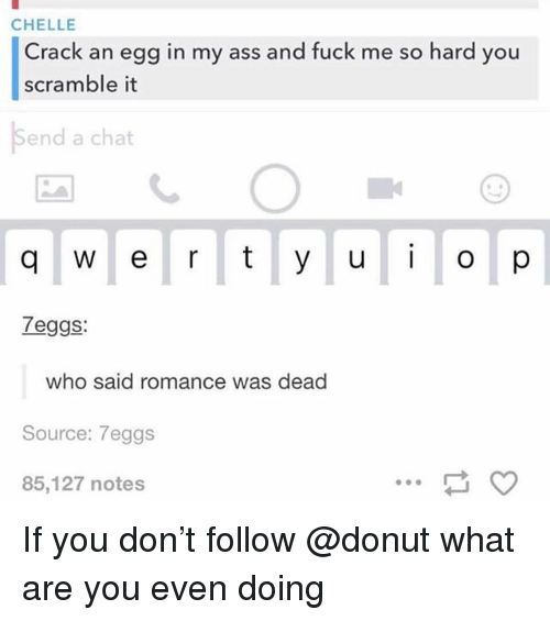 Ass, Chat, and Fuck: CHELLE  Crack an egg in my ass and fuck me so hard you  scramble it  send a chat  Zeggs:  who said romance was dead  Source: 7eggs  85,127 notes If you don't follow @donut what are you even doing
