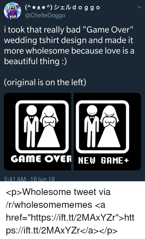 """Bad, Beautiful, and Love: @ChelleDoggo  i took that really bad """"Game Over""""  wedding tshirt design and made it  more wholesome because love is a  beautiful thing :  (original is on the left)  GAME OVER NEW GAME+  5:41 AM 18 lun 18 <p>Wholesome tweet via /r/wholesomememes <a href=""""https://ift.tt/2MAxYZr"""">https://ift.tt/2MAxYZr</a></p>"""