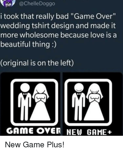 """Bad, Beautiful, and Love: @ChelleDoggo  i took that really bad """"Game Over""""  wedding tshirt design and made it  more wholesome because love is a  beautiful thing :)  (original is on the left)  GAmE OVER NEW GAME+ New Game Plus!"""