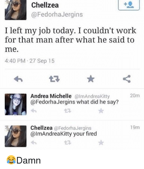 Memes, Work, and Today: Chellzea  @FedorhaJergins  I left my job today. I couldn't work  for that man after what he said to  me.  4:40 PM-27 Sep 15  E3  Andrea Michelle @lmAndreaKitty  @Fedorha Jergins what did he say?  20m  13  Chellzea @Fedorha Jergins  @lmAndreaKitty your fired  19m  t규 😂Damn