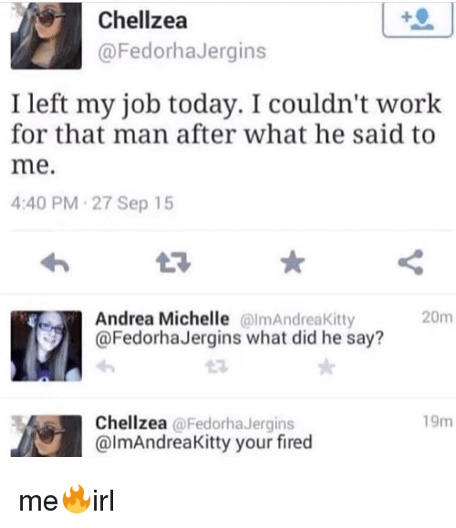Work, Today, and Andrea: Chellzea  @FedorhaJergins  I left my job today. I couldn't work  for that man after what he said to  me.  4:40 PM-27 Sep 15  L3  Andrea Michelle almAndreaKitty  @FedorhaJergins what did he say?  20m  19m  Chellzea @FedorhaJergins  @lmAndreaKitty your fired me🔥irl