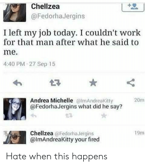 Work, Today, and Andrea: Chellzea  @FedorhaJergins  I left my job today. I couldn't work  for that man after what he said to  me.  4:40 PM 27 Sep 15  Andrea Michelle lmAndreaKitty  @FedorhaJergins what did he say?  20m  Chellzea @Fedorha Jergins  @lmAndreaKitty your fired  19m Hate when this happens
