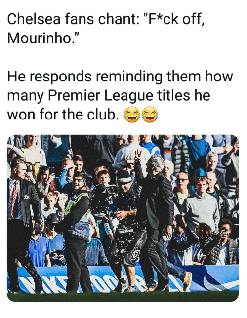 """Chelsea, Club, and Memes: Chelsea fans chant: """"F*ck off,  Mourinho.""""  He responds reminding them how  many Premier League titles he  won for the club,"""