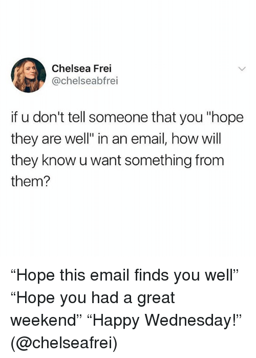 "Chelsea, Funny, and Email: Chelsea Frei  @chelseabfrei  if u don't tell someone that you ""hope  they are well"" in an email, how will  they know u want something from  them? ""Hope this email finds you well"" ""Hope you had a great weekend"" ""Happy Wednesday!"" (@chelseafrei)"