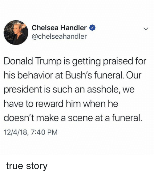 Chelsea, Dank, and Donald Trump: Chelsea Handler  @chelseahandler  Donald Trump is getting praised for  his behavior at Bush's funeral. Our  president is such an asshole, we  have to reward him when he  doesn't make a scene at a funeral.  12/4/18, 7:40 PM true story