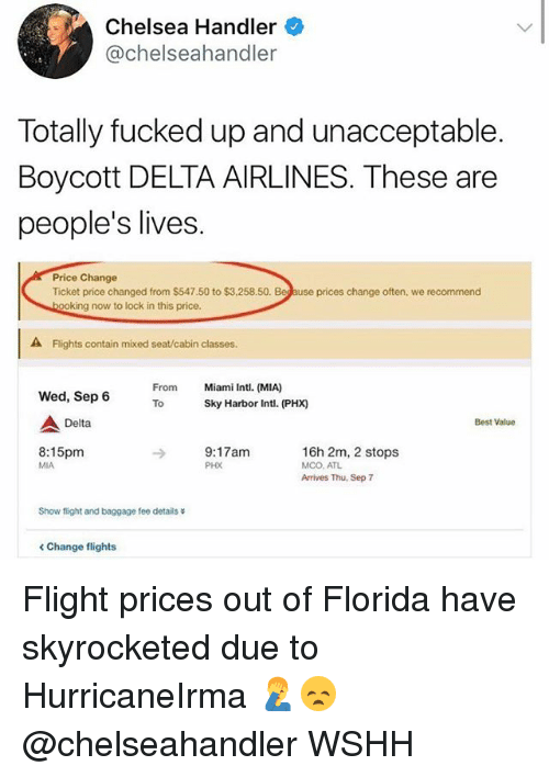 Chelsea, Memes, and Wshh: Chelsea Handler  @chelseahandler  Totally fucked up and unacceptable  Boycott DELTA AIRLINES. These are  people's lives.  Price Change  Ticket price changed from $547.50 to $3,258.50.  prices change often, we recommend  ing now to lock in this price.  A Flights contain mixed seat/cabin classes.  From  To  Miami Intl. (MIA)  Sky Harbor Intl. (PHX)  Wed, Sep 6  Delta  Best Value  8:15pm  MIA  9:17am  PHX  16h 2m, 2 stops  MCO. ATL  Arrives Thu, Sep 7  Show flight and baggage fee details  < Change flights Flight prices out of Florida have skyrocketed due to HurricaneIrma 🤦‍♂️😞 @chelseahandler WSHH