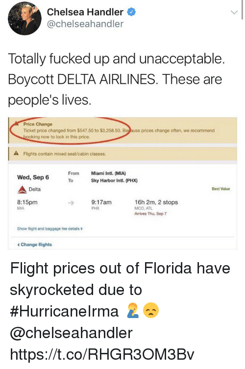 Chelsea, Memes, and Best: Chelsea Handler  @chelseahandler  Totally fucked up and unacceptable.  Boycott DELTA AIRLINES. These are  people's lives  Price Change  Ticket price changed from $547.50 to $3,258.50. Beg ause prices change often, we recommend  ooking now to lock in this price.  A Flights contain mixed seat/cabin classes.  From  Miami Intl. (MIA)  Wed, Sep 6  ToSky Harbor Intl. (PHX)  Delta  Best Value  8:15pm  MIA  9:17am  PHX  16h 2m, 2 stops  MCO, ATL  Arrives Thu, Sep 7  Show flight and baggage fee details  < Change flights Flight prices out of Florida have skyrocketed due to #HurricaneIrma 🤦‍♂️😞 @chelseahandler https://t.co/RHGR3OM3Bv