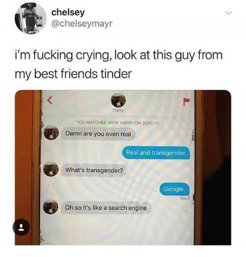 Crying, Friends, and Fucking: chelsey  @chelseymayr  i'm fucking crying, look at this guy from  my best friends tinder  Harry  YOU MATCHED WITH HARRY ON 30/1217  Damn are you even real  Real and transgender  What's transgender?  Google.  Sent  Oh so it's like a search engine