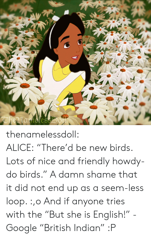 """Google, Tumblr, and Birds: CheMamolessDOm thenamelessdoll:  ALICE:""""There'd be new birds. Lots of nice and friendly howdy-do birds."""" A damn shame that it did not end up as a seem-less loop. :,o And if anyone tries with the """"But she is English!"""" - Google """"British Indian"""" :P"""