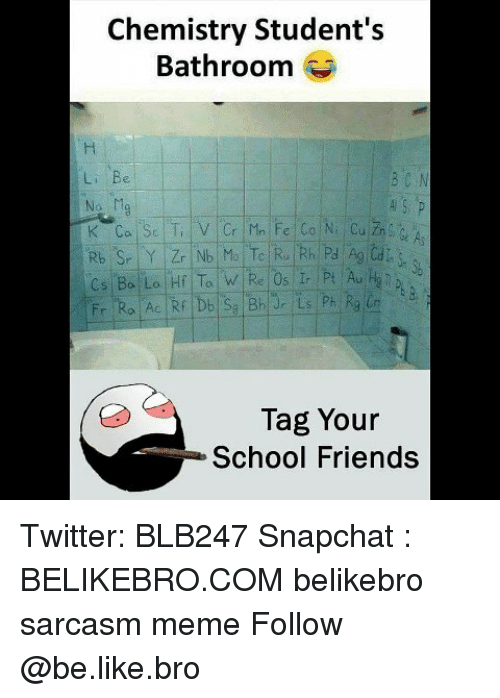Be Like, Friends, and Meme: Chemistry Student's  Bathroom  Li Be  Tag Your  School Friends Twitter: BLB247 Snapchat : BELIKEBRO.COM belikebro sarcasm meme Follow @be.like.bro
