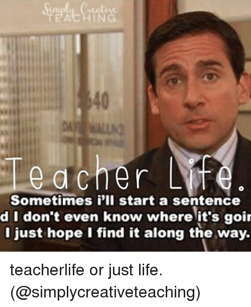 Teaching, Start A, and Starting A: cher Life  Sometimes i'll start a sentence  d I don't even know where it's goi  I just hope I find it along the way. teacherlife or just life. (@simplycreativeteaching)