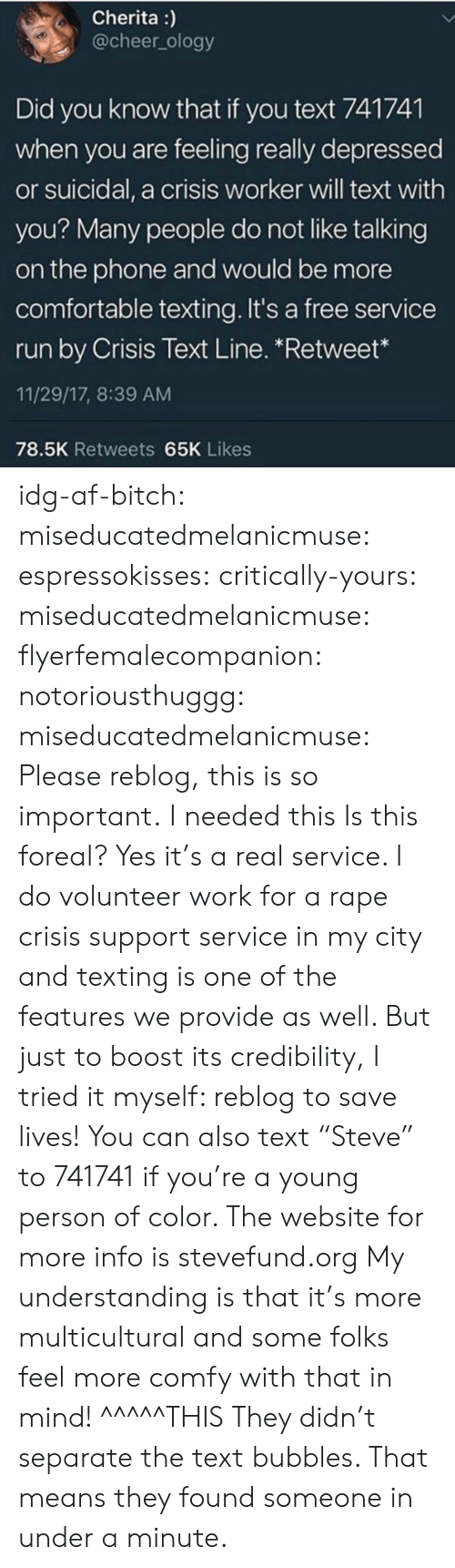 """Af, Bitch, and Comfortable: Cherita)  @cheer_ology  Did you know that if you text 741741  when you are feeling really depressed  or suicidal, a crisis worker will text with  you? Many peop g  on the phone and would be more  comfortable texting. It's a free service  run by Crisis Text Line. *Retweet""""  11/29/17, 8:39 AM  78.5K Retweets 65K Likes  le do not like talkin idg-af-bitch:  miseducatedmelanicmuse:  espressokisses:   critically-yours:  miseducatedmelanicmuse:  flyerfemalecompanion:   notoriousthuggg:   miseducatedmelanicmuse:  Please reblog, this is so important.  I needed this   Is this foreal?   Yes it's a real service. I do volunteer work for a rape crisis support service in my city and texting is one of the features we provide as well. But just to boost its credibility, I tried it myself:   reblog to save lives!   You can also text """"Steve"""" to 741741 if you're a young person of color. The website for more info is stevefund.org  My understanding is that it's more multicultural and some folks feel more comfy with that in mind!    ^^^^^THIS    They didn't separate the text bubbles. That means they found someone in under a minute."""
