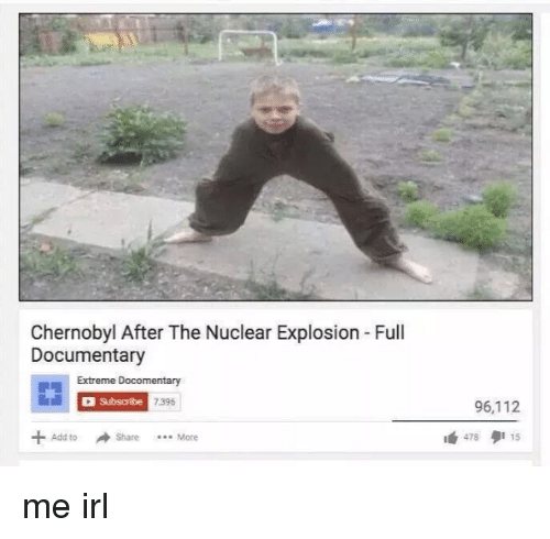 Irl, Me IRL, and Add: Chernobyl After The Nuclear Explosion Full Documentary Extreme Docomentary Subscribe 7.396 96,112 +Add to Share More 1 478多115