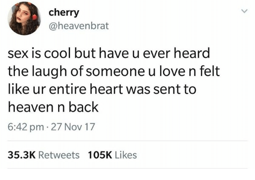 Heaven, Love, and Sex: cherry  @heavenbrat  sex is cool but have u ever heard  the laugh of someone u love n felt  like ur entire heart was sent to  heaven n back  6:42 pm 27 Nov 17  35.3K Retweets 105K Likes