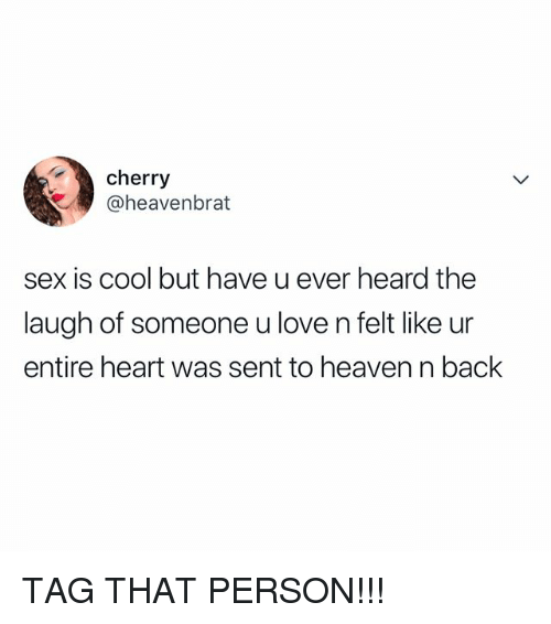 Heaven, Love, and Sex: cherry  @heavenbrat  sex is cool but have u ever heard the  laugh of someone u love n felt like ur  entire heart was sent to heaven n back TAG THAT PERSON!!!