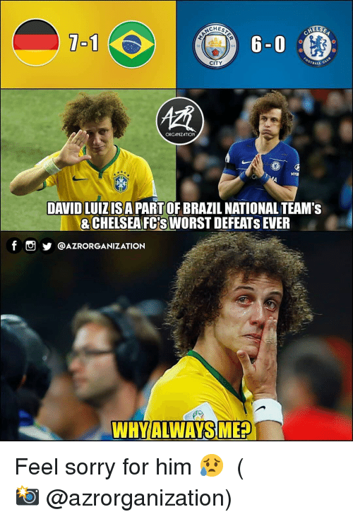 Chelsea, Memes, and Sorry: CHES  1-1  18  94  BALL  CITY  ORGANIZATION  DAVID LUIZISA PART OF BRAZIL NATIONAL TEAM's  &CHELSEA FCS WORST DEFEATS EVER  f  @AZRORGANIZATION  WHYIALWAYS MEA Feel sorry for him 😥 ⠀⠀⠀⠀⠀⠀⠀⠀⠀⠀⠀ (📸 @azrorganization)