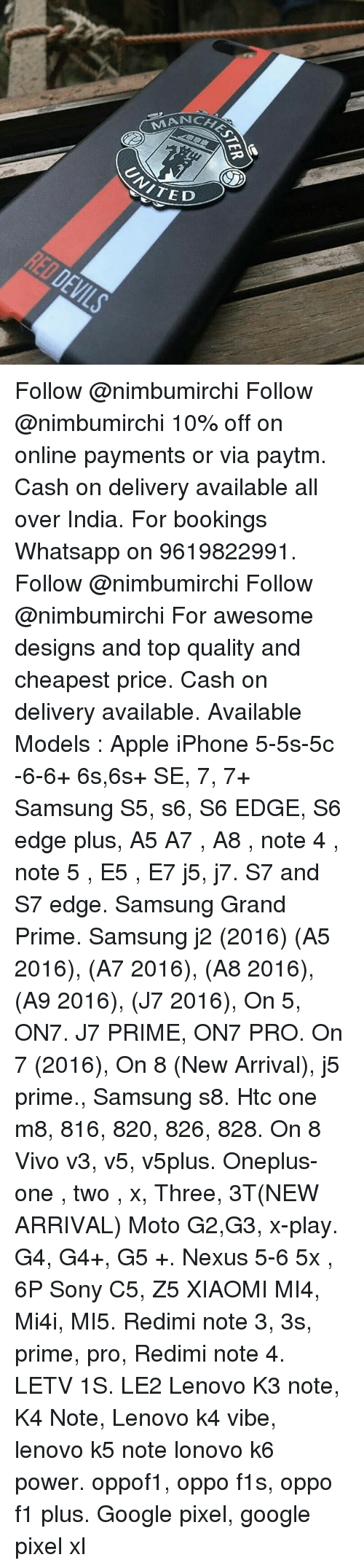 Apple, Google, and Iphone: CHES  SLATED Follow @nimbumirchi Follow @nimbumirchi 10% off on online payments or via paytm. Cash on delivery available all over India. For bookings Whatsapp on 9619822991. Follow @nimbumirchi Follow @nimbumirchi For awesome designs and top quality and cheapest price. Cash on delivery available. Available Models : Apple iPhone 5-5s-5c -6-6+ 6s,6s+ SE, 7, 7+ Samsung S5, s6, S6 EDGE, S6 edge plus, A5 A7 , A8 , note 4 , note 5 , E5 , E7 j5, j7. S7 and S7 edge. Samsung Grand Prime. Samsung j2 (2016) (A5 2016), (A7 2016), (A8 2016), (A9 2016), (J7 2016), On 5, ON7. J7 PRIME, ON7 PRO. On 7 (2016), On 8 (New Arrival), j5 prime., Samsung s8. Htc one m8, 816, 820, 826, 828. On 8 Vivo v3, v5, v5plus. Oneplus- one , two , x, Three, 3T(NEW ARRIVAL) Moto G2,G3, x-play. G4, G4+, G5 +. Nexus 5-6 5x , 6P Sony C5, Z5 XIAOMI MI4, Mi4i, MI5. Redimi note 3, 3s, prime, pro, Redimi note 4. LETV 1S. LE2 Lenovo K3 note, K4 Note, Lenovo k4 vibe, lenovo k5 note lonovo k6 power. oppof1, oppo f1s, oppo f1 plus. Google pixel, google pixel xl