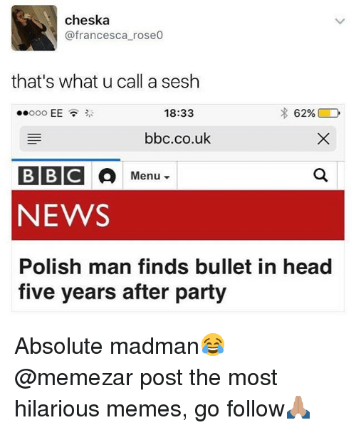 Head, Memes, and News: cheska  @francesca_rose0  that's what u call a sesh  18:33  bbc.co.uk  BBC  NEWS  Polish man finds bullet in head  five years after party Absolute madman😂 @memezar post the most hilarious memes, go follow🙏🏽