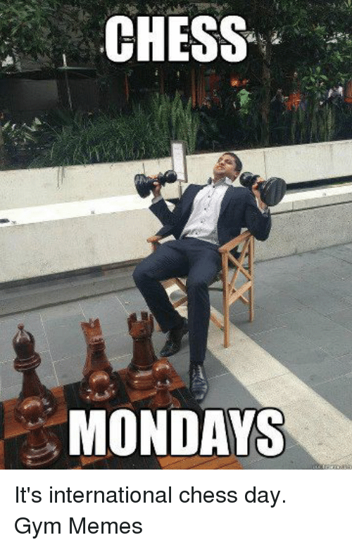 Gym, Memes, and Mondays: CHESS  MONDAYS It's international chess day.