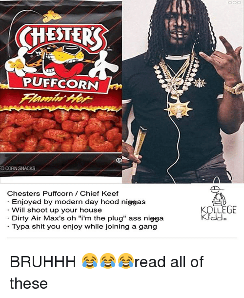 "Ass, Chief Keef, and Shit: CHESTER  PUFFCORN  D CORNSNACKS  Chesters Puffcorn Chief Keef  Enjoyed by modern day hood niggas  Will shoot up your house  Dirty Air Max's oh ""i'm the plug"" ass nigga  Typa shit you enjoy while joining a gang  KOLLEGE  Kidde BRUHHH 😂😂😂read all of these"