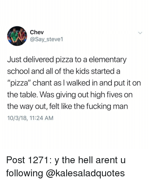 """Fucking, Memes, and Pizza: Chev  @Say_steve1  Just delivered pizza to a elementary  school and all of the kids started a  """"pizza"""" chant as I walked in and put it on  the table. Was giving out high fives on  the way out, felt like the fucking man  10/3/18, 11:24 AM Post 1271: y the hell arent u following @kalesaladquotes"""