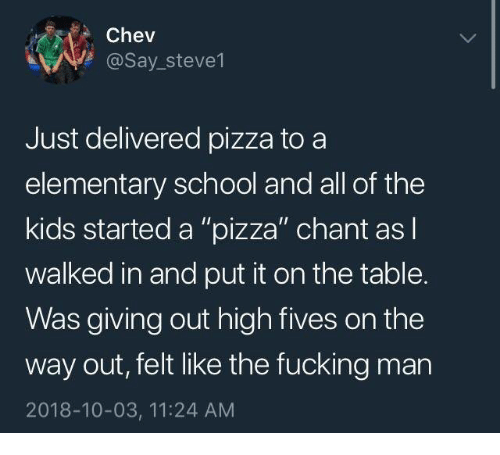 """Dank, Fucking, and Pizza: Chev  @Say_steve1  Just delivered pizza to a  elementary school and all of the  kids started a """"pizza"""" chant as l  walked in and put it on the table.  Was giving out high fives on the  way out, felt like the fucking man  2018-10-03, 11:24 AM"""