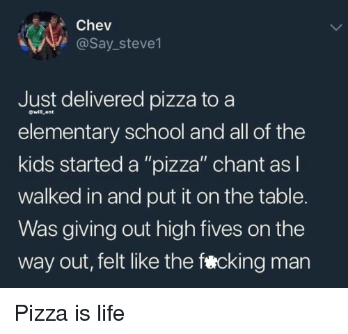 """Life, Memes, and Pizza: Chev  @Say_steve1  Just delivered pizza to a  elementary school and all of the  kids started a """"pizza"""" chant as  walked in and put it on the table.  Was giving out high fives on the  way out, felt like the fercking man  @will ent Pizza is life"""