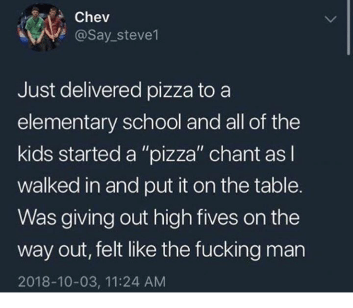 """Dank, Fucking, and Pizza: Chev  @Say_steve1  Just delivered pizza to a  elementary school and all of the  kids started a """"pizza"""" chant as  walked in and put it on the table.  Was giving out high fives on the  way out, felt like the fucking man  2018-10-03, 11:24 AM"""