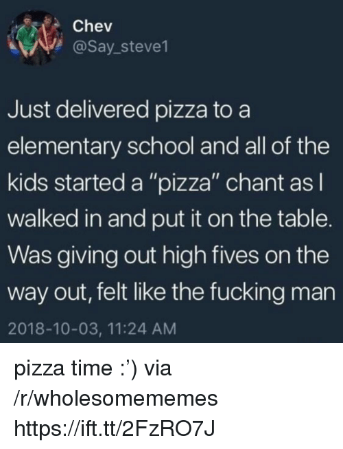 """Fucking, Pizza, and School: Chev  @Say_steve1  Just delivered pizza to a  elementary school and all of the  kids started a """"pizza"""" chant asl  walked in and put it on the table.  Was giving out high fives on the  way out, felt like the fucking man  2018-10-03, 11:24 AM pizza time :') via /r/wholesomememes https://ift.tt/2FzRO7J"""