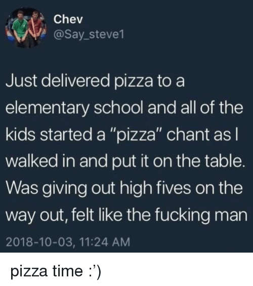 """Fucking, Pizza, and School: Chev  @Say_steve1  Just delivered pizza to a  elementary school and all of the  kids started a """"pizza"""" chant asl  walked in and put it on the table.  Was giving out high fives on the  way out, felt like the fucking man  2018-10-03, 11:24 AM pizza time :')"""