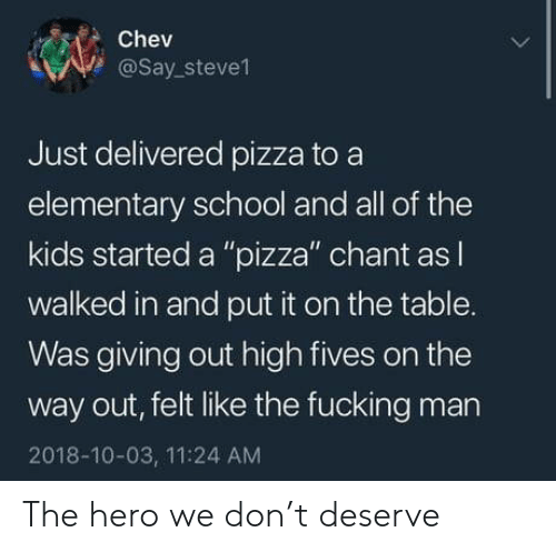 """Fucking, Pizza, and School: Chev  @say.steve1  Just delivered pizza to a  elementary school and all of the  kids started a """"pizza"""" chant as l  walked in and put it on the table.  as giving out high fives on the  way out, felt like the fucking man  2018-10-03, 11:24 AM The hero we don't deserve"""