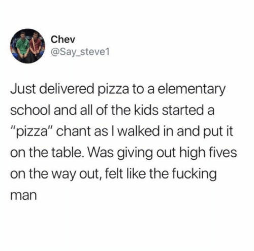 """Fucking, Pizza, and School: Chev  @Say_steve1  Just delivered pizza to a elementary  school and all of the kids started a  """"pizza"""" chant as I walked in and put it  on the table. Was giving out high fives  on the way out, felt like the fucking  man"""