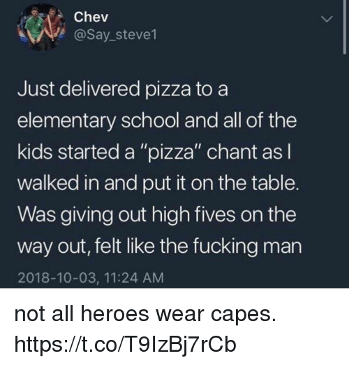 "Fucking, Funny, and Pizza: Chev  @Say stevel  Just delivered pizza to a  elementary school and all of the  kids started a ""pizza"" chant asl  walked in and put it on the table.  Was giving out high fives on the  way out, felt like the fucking man  2018-10-03, 11:24 AM not all heroes wear capes. https://t.co/T9IzBj7rCb"