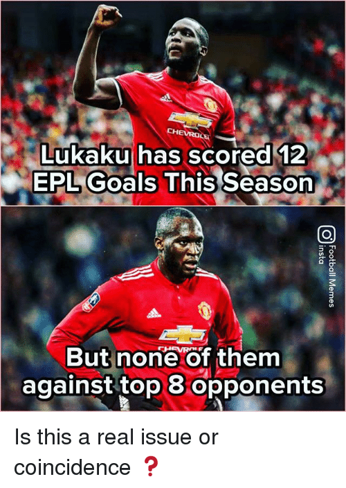 Goals, Memes, and Coincidence: CHEVROLE  Lukaku has scored 12  EPL Goals This Season  But none of them  against top 8 opponents Is this a real issue or coincidence ❓