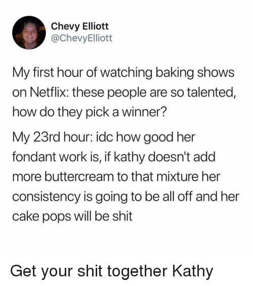 Funny, Netflix, and Shit: Chevy Elliott  @ChevyElliott  My first hour of watching baking shows  on Netflix: these people are so talented,  how do they pick a winner?  My 23rd hour: idc how good her  fondant work is, if kathy doesn't add  more buttercream to that mixture her  consistency is going to be all off and her  cake pops will be shit Get your shit together Kathy
