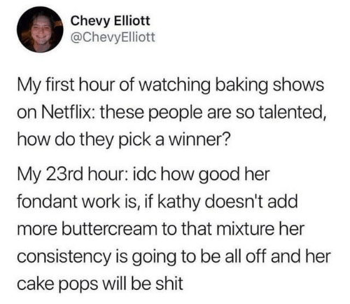Dank, Netflix, and Shit: Chevy Elliott  @ChevyElliott  My first hour of watching baking shows  on Netflix: these people are so talented,  how do they pick a winner?  My 23rd hour: idc how good her  fondant work is, if kathy doesn't add  more buttercream to that mixture her  consistency is going to be all off and her  cake pops will be shit