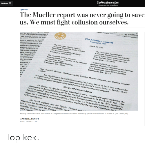 """Barber, Crime, and Doug: CheWashington post  The Mueller report was never going to save  us. We must fight collusion ourselves.  Opinions  etice function.  trictions, the schedule1  ontify the 6(c) ma  s of the question and leaves unrese  w and fact concerning whether th  The Attorney General  Washington, D.C  The Special Counsel states tha  unsel's decision to describ  al conclusions leaves it to '  e report constitutes a crir  engaged in discussions v  atters at issue in the S  nsel's final report on  d a crime, it also does not exor  March 24, 2019  The Honorable Lindsey Grahamm  Chairman, Committee on the Judiciary  The Honorable Jerrold Nadler  United States Senate  Chairman, Committee on the Judiciary  United States House of Representatives  2132 Rayburn House Office Building  290 Russell Senate Office Building  Washington, D.C. 20510  al Counsel; and app'  Washington, D.C. 20515  The Honorable Dianne Feinstein  Ranking Member, Committee on the Judiciary  the Special Cou  obstruction-of-  on, the constiti  ing president  mination, v  that the P  puty Attorney Ge  The Honorable Doug Collins  Ranking Member, Committee on the Judiciary  United States Senate  331 Hart Senate Office Building  United States House of Representatives  1504 Longworth House Office Building  Washington, D.C. 20510  Washington, D.C. 20515  Dear Chairman Graham, Chairman Nadler, Ranking Member Feinstein, and Ranking Member  As a supplement to the notification provided on Friday, March 22, 2019, I am writing today  to advise you of the principal conclusions reached by Special Counsel Robert S. Mueller III and  to inform you about the status of my initial review of the report he has prepared  The Special Counsel's Report  On Friday, the Special Counsel submitted to me a """"confidential report explaining the  report is entitled """"R  lection."""" Although  n decisions"""" he has reached, as required by 28 C.F.R § 600.8(c). This  eport on the Investigation into Russian Interference in the 2016 President"""