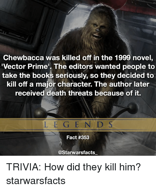 Books, Chewbacca, and Memes: Chewbacca was killed off in the 1999 novel  Vector Prime'. The editors wanted people to  take the books seriously, so they decided to  kill off a major character. The author later  received death threats because of it.  LE GE N D S  Fact #353  @Starwarsfacts TRIVIA: How did they kill him? starwarsfacts