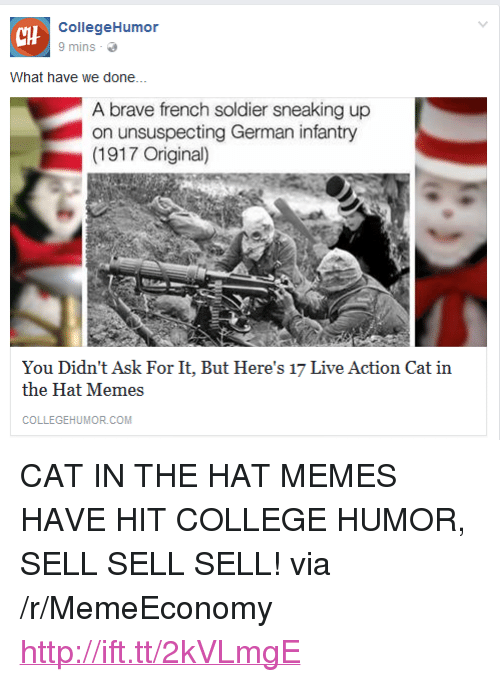 """College, Memes, and Brave: CHH  CollegeHumor  9 mins  What have we done...  A brave french soldier sneaking up  on unsuspecting German infantry  (1917 Original)  You Didn't Ask For It, But Here's 17 Live Action Cat in  the Hat Memes  COLLEGEHUMOR.COM <p>CAT IN THE HAT MEMES HAVE HIT COLLEGE HUMOR, SELL SELL SELL! via /r/MemeEconomy <a href=""""http://ift.tt/2kVLmgE"""">http://ift.tt/2kVLmgE</a></p>"""